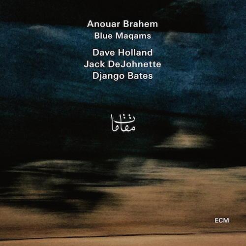 Entspannte Wanderung zwischen den Welten: Anouar Brahems  Blue Maqams mit Dave Holland, Jack DeJohnette und Django Bates